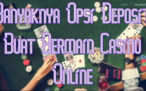Banyaknya Opsi Deposit Buat Bermain Casino Online