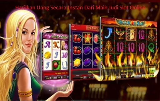 Hasilkan Uang Secara Instan Dari Main Judi Slot Online