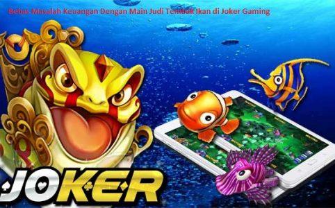 Bebas Masalah Keuangan Dengan Main Judi Tembak Ikan di Joker Gaming