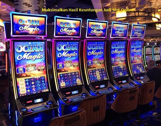 Maksimalkan Hasil Keuntungan Judi Slot Online