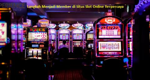 Langkah Menjadi Member di Situs Slot Online Terpercaya