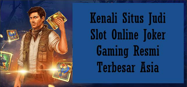 Kenali Situs Judi Slot Online Joker Gaming Resmi Terbesar Asia